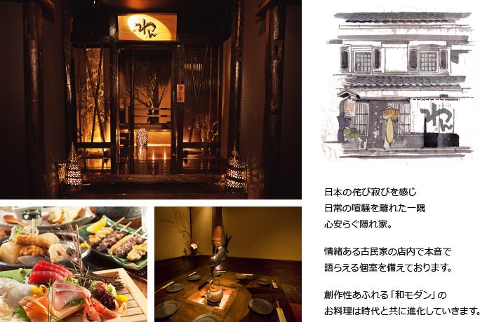 日本の侘び寂びを感じ 日常の喧騒を離れた一隅 心安らぐ隠れ家。 情緒ある古民家の店内で本音で語らえる個室を備えております。 創作性あふれる「和モダン」のお料理は時代と共に進化していきます。